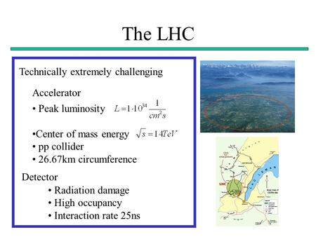 The LHC Technically extremely challenging Peak luminosity Center of mass energy pp collider 26.67km circumference Accelerator Detector Radiation damage.