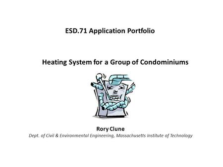 Heating System for a Group of Condominiums Rory Clune Dept. of Civil & Environmental Engineering, Massachusetts Institute of Technology ESD.71 Application.