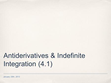 January 25th, 2013 Antiderivatives & Indefinite Integration (4.1)