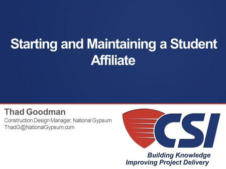 Starting and Maintaining a Student Affiliate Thad Goodman Construction Design Manager, National Gypsum