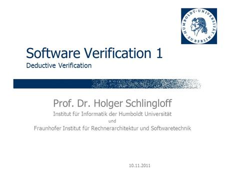 10.11.2011 Software Verification 1 Deductive Verification Prof. Dr. Holger Schlingloff Institut für Informatik der Humboldt Universität und Fraunhofer.