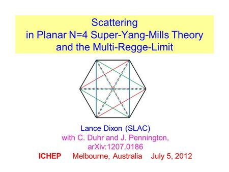 Scattering in Planar N=4 Super-Yang-Mills Theory and the Multi-Regge-Limit Lance Dixon (SLAC) with C. Duhr and J. Pennington, arXiv:1207.0186 ICHEP Melbourne,