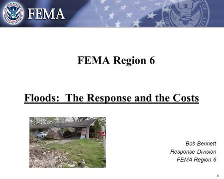 0 FEMA Region 6 Floods: The Response and the Costs Bob Bennett Response Division FEMA Region 6.