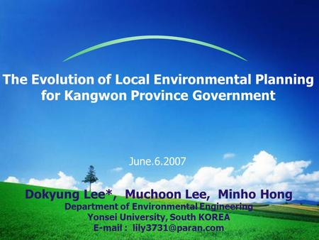 The Evolution of Local Environmental Planning for Kangwon Province Government June.6.2007 Dokyung Lee*, Muchoon Lee, Minho Hong Department of Environmental.