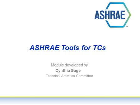 ASHRAE Tools for TCs Module developed by Cynthia Gage Technical Activities Committee.