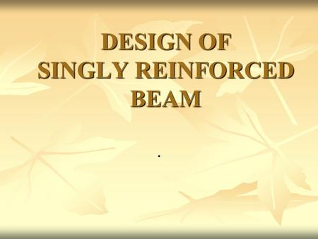 DESIGN OF SINGLY REINFORCED BEAM.. BEAM:- A Beam is any structural member which resists load mainly by bending. Therefore it is also called flexural member.