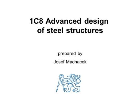 1C8 Advanced design of steel structures prepared by Josef Machacek.
