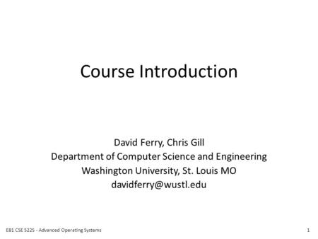 Course Introduction David Ferry, Chris Gill Department of Computer Science and Engineering Washington University, St. Louis MO 1E81.