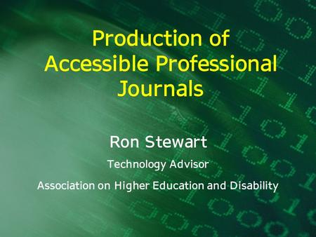 Production of Accessible Professional Journals Ron Stewart Technology Advisor Association on Higher Education and Disability.