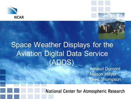 NASA Program Review 11/18/08 © 2008 UCAR Space Weather Displays for the Aviation Digital Data Service (ADDS)‏ Arnaud Dumont Nelson Hillyer Greg Thompson.