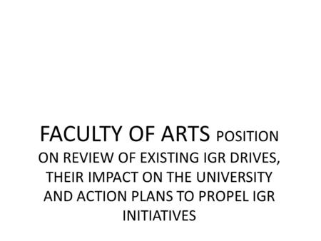 FACULTY OF ARTS POSITION ON REVIEW OF EXISTING IGR DRIVES, THEIR IMPACT ON THE UNIVERSITY AND ACTION PLANS TO PROPEL IGR INITIATIVES.
