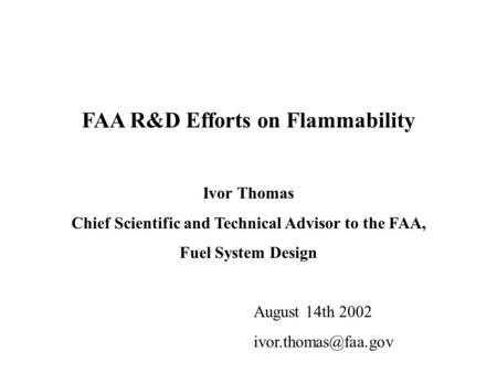 FAA R&D Efforts on Flammability Ivor Thomas Chief Scientific and Technical Advisor to the FAA, Fuel System Design August 14th 2002