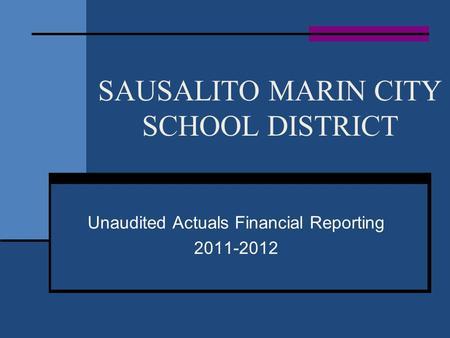 SAUSALITO MARIN CITY SCHOOL DISTRICT Unaudited Actuals Financial Reporting 2011-2012.