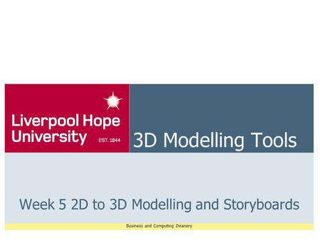Business and Computing Deanery 3D Modelling Tools Week 5 2D to 3D Modelling and Storyboards.