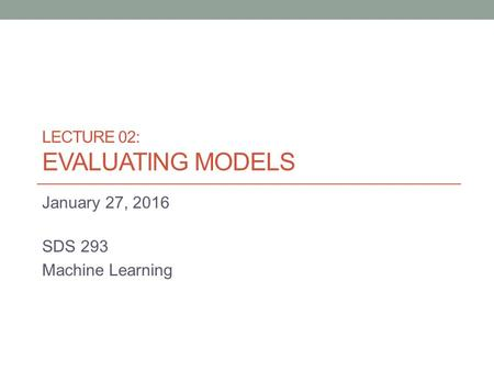 LECTURE 02: EVALUATING MODELS January 27, 2016 SDS 293 Machine Learning.