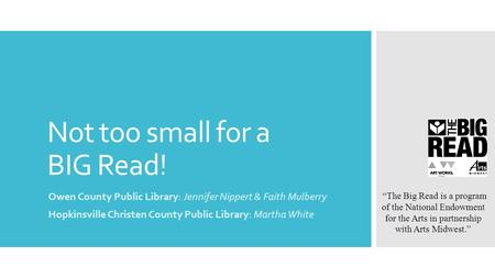"Not too small for a BIG Read! Owen County Public Library: Jennifer Nippert & Faith Mulberry Hopkinsville Christen County Public Library: Martha White ""The."