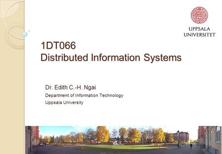 1 1DT066 Distributed Information Systems Dr. Edith C.-H. Ngai Department of Information Technology Uppsala University.