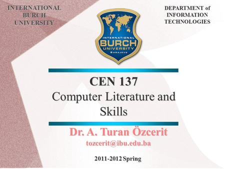 CEN 137 Computer Literature and Skills INTERNATIONAL BURCH UNIVERSITY DEPARTMENT of INFORMATION TECHNOLOGIES Dr. A. Turan Özcerit 2011-2012.