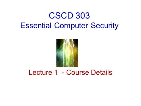 CSCD 303 Essential Computer Security Lecture 1 - Course Details.