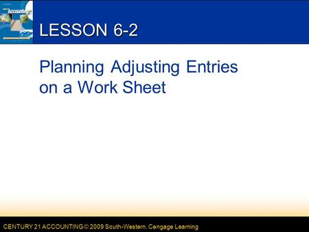 CENTURY 21 ACCOUNTING © 2009 South-Western, Cengage Learning LESSON 6-2 Planning Adjusting Entries on a Work Sheet.