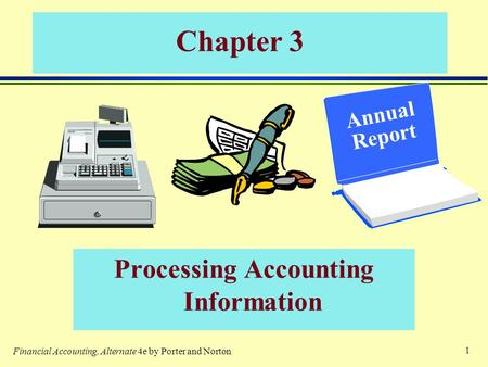 1 Chapter 3 Processing Accounting Information Annual Report Financial Accounting, Alternate 4e by Porter and Norton.