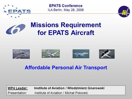 1 WP4 Leader:Institute of Aviation / Włodzimierz Gnarowski Presentation: Institute of Aviation / Michał Pokorski EPATS Conference ILA Berlin, May 28, 2008.