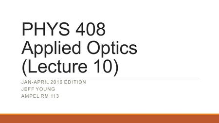 PHYS 408 Applied Optics (Lecture 10) JAN-APRIL 2016 EDITION JEFF YOUNG AMPEL RM 113.