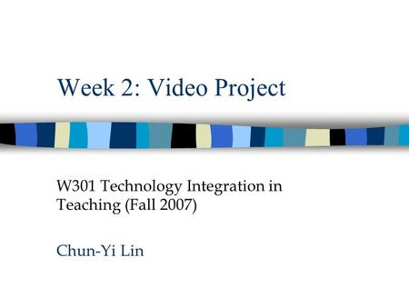 Week 2: Video Project W301 Technology Integration in Teaching (Fall 2007) Chun-Yi Lin.