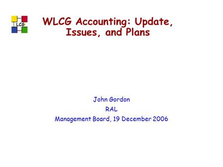 LCG WLCG Accounting: Update, Issues, and Plans John Gordon RAL Management Board, 19 December 2006.