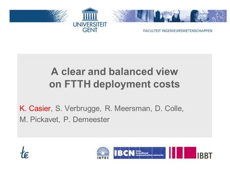A clear and balanced view on FTTH deployment costs K. Casier, S. Verbrugge, R. Meersman, D. Colle, M. Pickavet, P. Demeester.
