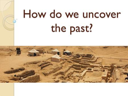 How do we uncover the past?. Where does our information come from? Archaeological evidence ◦ Remains of people & animals ◦ Artifacts (human-made objects)