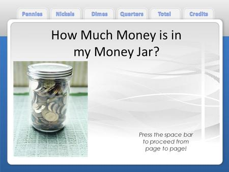 How Much Money is in my Money Jar? Press the space bar to proceed from page to page!