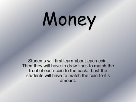 Money Students will first learn about each coin. Then they will have to draw lines to match the front of each coin to the back. Last the students will.