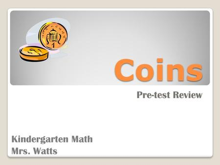 Coins Pre-test Review Kindergarten Math Mrs. Watts.