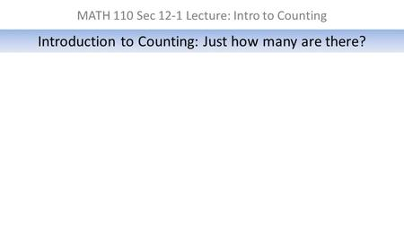MATH 110 Sec 12-1 Lecture: Intro to Counting Introduction to Counting: Just how many are there?