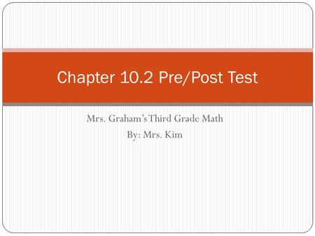 Mrs. Graham's Third Grade Math By: Mrs. Kim Chapter 10.2 Pre/Post Test.