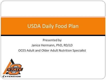 Presented by Janice Hermann, PhD, RD/LD OCES Adult and Older Adult Nutrition Specialist USDA Daily Food Plan.