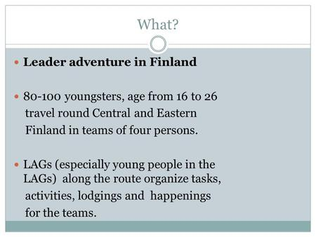 What? Leader adventure in Finland 80-100 youngsters, age from 16 to 26 travel round Central and Eastern Finland in teams of four persons. LAGs (especially.