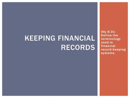 Obj 8.01: Define the terminology used in financial record-keeping systems. KEEPING FINANCIAL RECORDS.