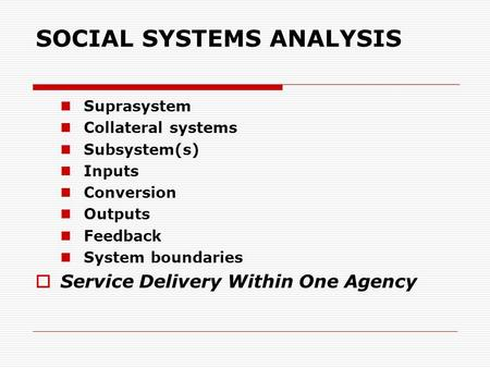 SOCIAL SYSTEMS ANALYSIS Suprasystem Collateral systems Subsystem(s) Inputs Conversion Outputs Feedback System boundaries  Service Delivery Within One.