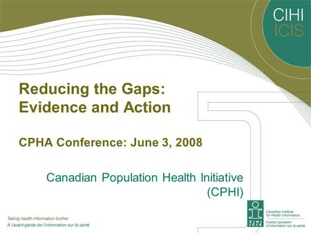 Reducing the Gaps: Evidence and Action CPHA Conference: June 3, 2008 Canadian Population Health Initiative (CPHI)