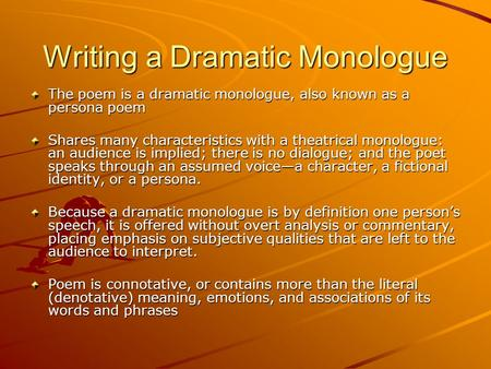 Writing a Dramatic Monologue The poem is a dramatic monologue, also known as a persona poem Shares many characteristics with a theatrical monologue: an.
