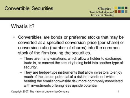 Convertible Securities Chapter 4 Tools & Techniques of Investment Planning Copyright 2007, The National Underwriter Company1 What is it? Convertibles are.