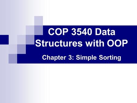 COP 3540 Data Structures with OOP Chapter 3: Simple Sorting.