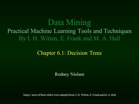 Data Mining Practical Machine Learning Tools and Techniques By I. H. Witten, E. Frank and M. A. Hall Chapter 6.1: Decision Trees Rodney Nielsen Many /
