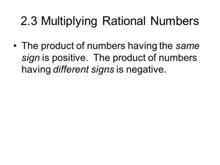 2.3 Multiplying Rational Numbers The product of numbers having the same sign is positive. The product of numbers having different signs is negative.