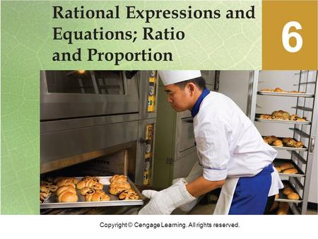 Copyright © Cengage Learning. All rights reserved. Rational Expressions and Equations; Ratio and Proportion 6.