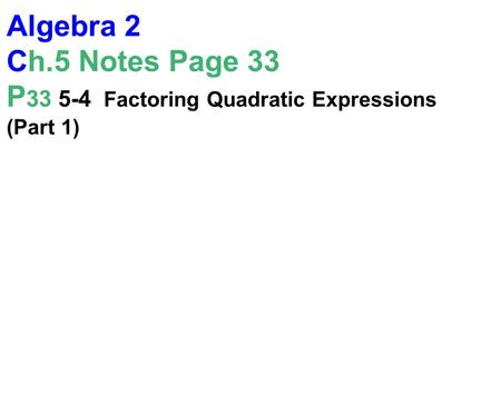Algebra 2 Ch.5 Notes Page 33 P 33 5-4 Factoring Quadratic Expressions (Part 1)