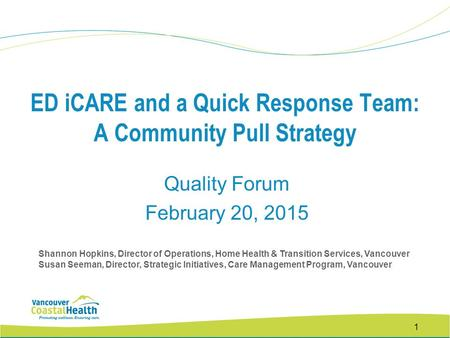 1 ED iCARE and a Quick Response Team: A Community Pull Strategy Quality Forum February 20, 2015 Shannon Hopkins, Director of Operations, Home Health &