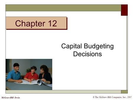 © The McGraw-Hill Companies, Inc., 2007 McGraw-Hill /Irwin Capital Budgeting Decisions Chapter 12.